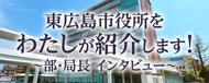 部・局長インタビュー 東広島市役所をわたしが紹介します!